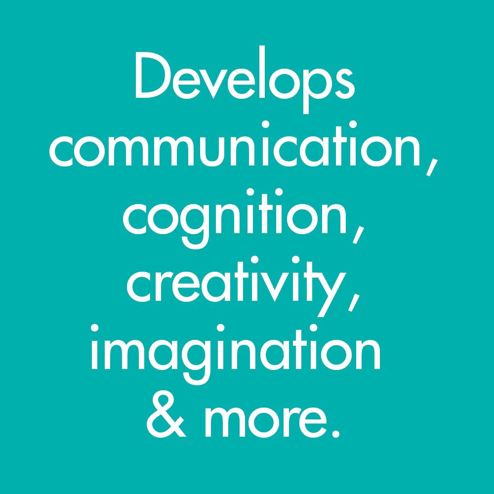 develops communication, cognition, creativity, imagination & more.