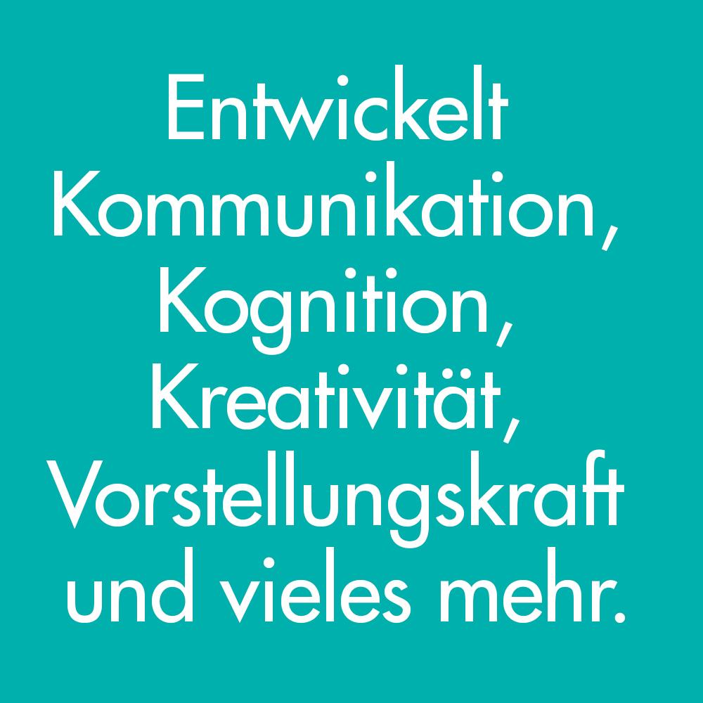 Entwickelt Kommunikation, Kognition, Kreativität, Vorstellungskraft und vieles mehr