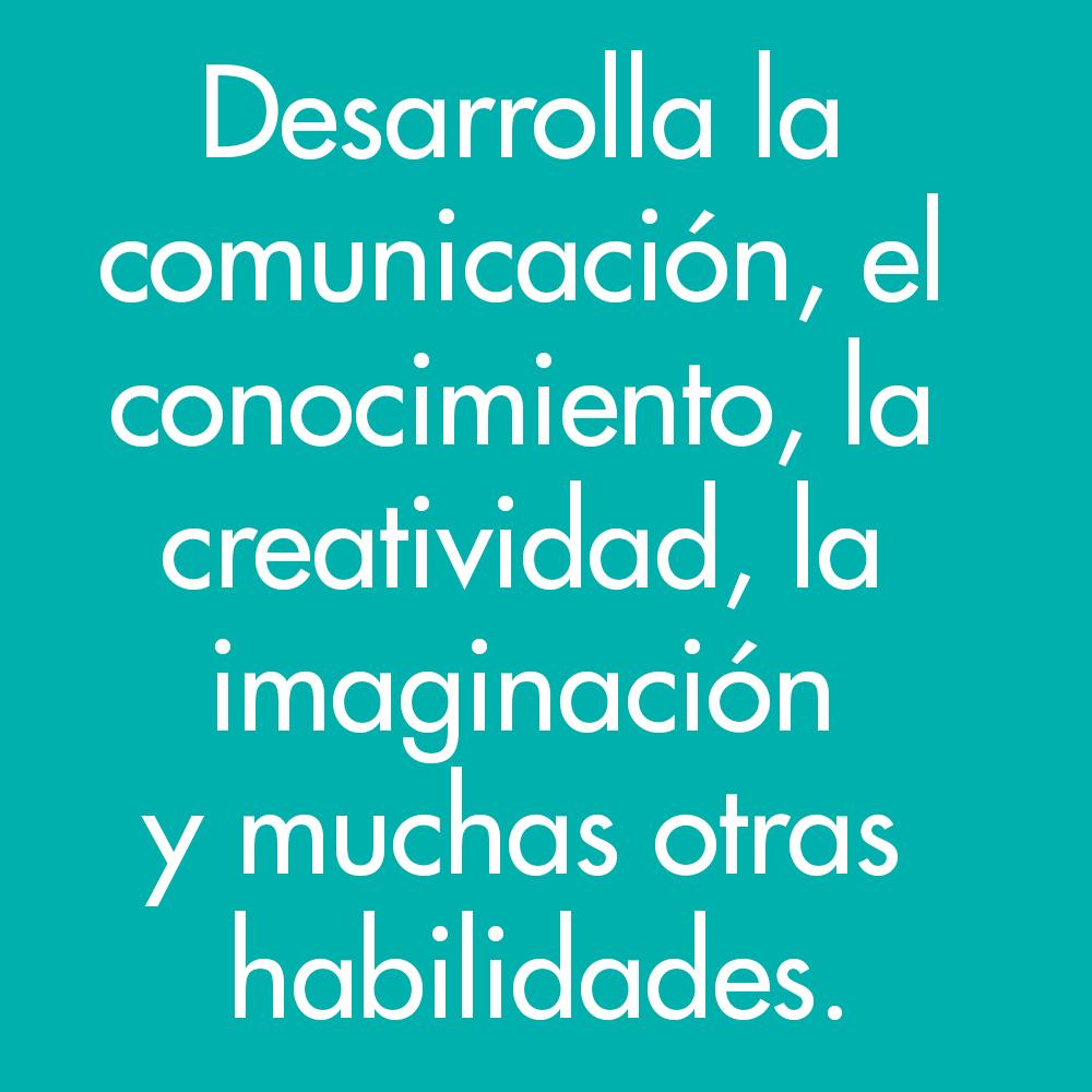 Desarrolla la comunicación, el conocimiento, la creatividad, la imaginación y muchas otras habilidades