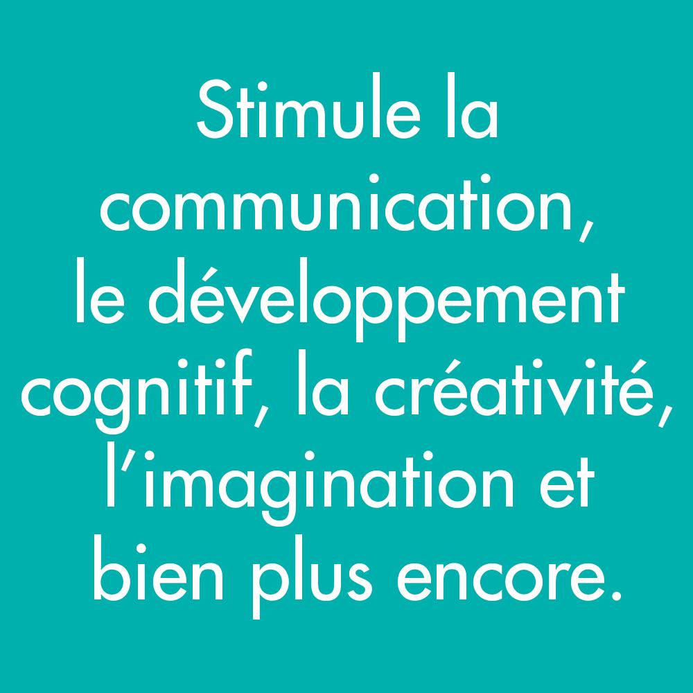 Stimule la communication, le développement cognitif, la créativité, l'imagination et bien plus encore
