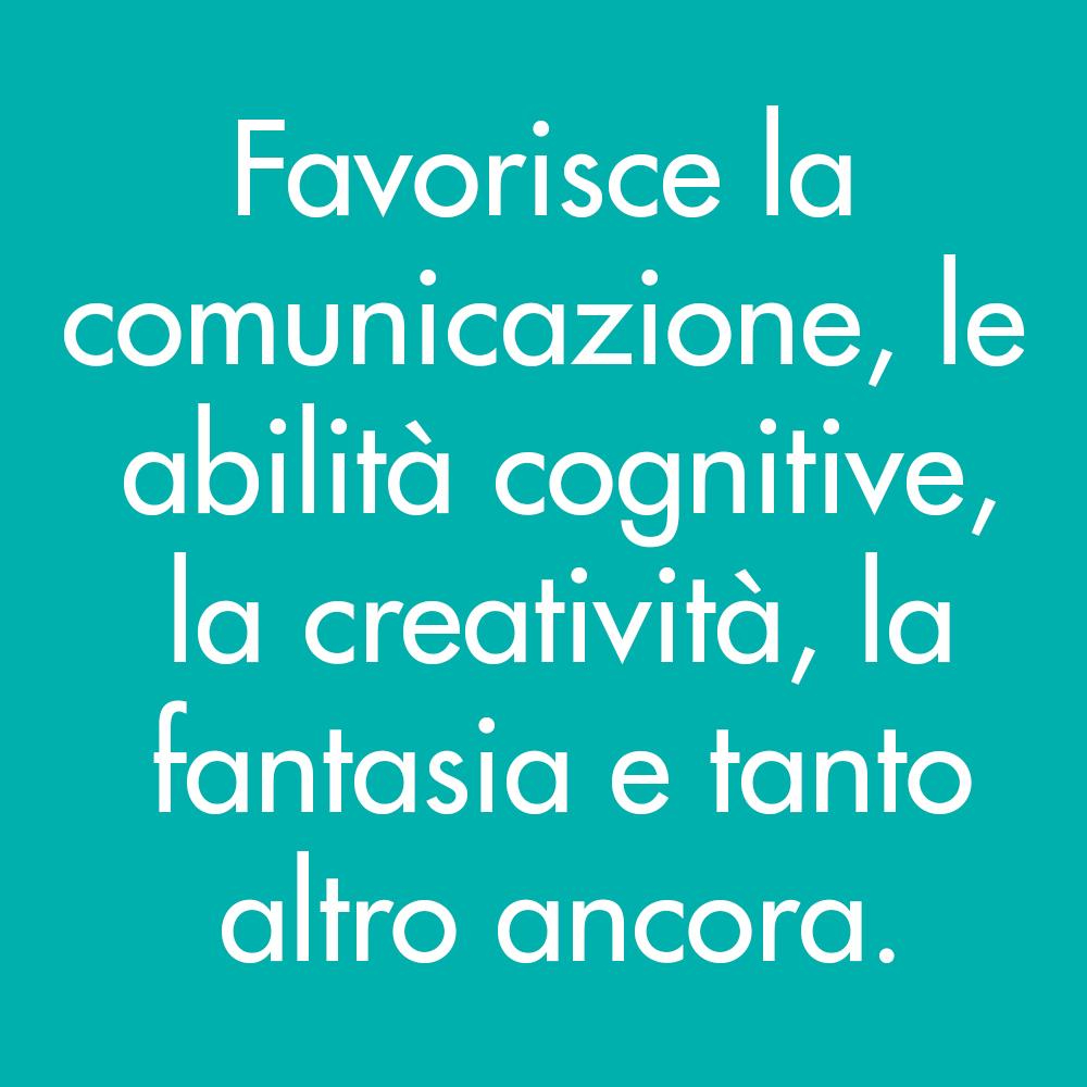 Favorisce la comunicazione, le abilità cognitive, la creatività, la fantasia e tanto altro ancora