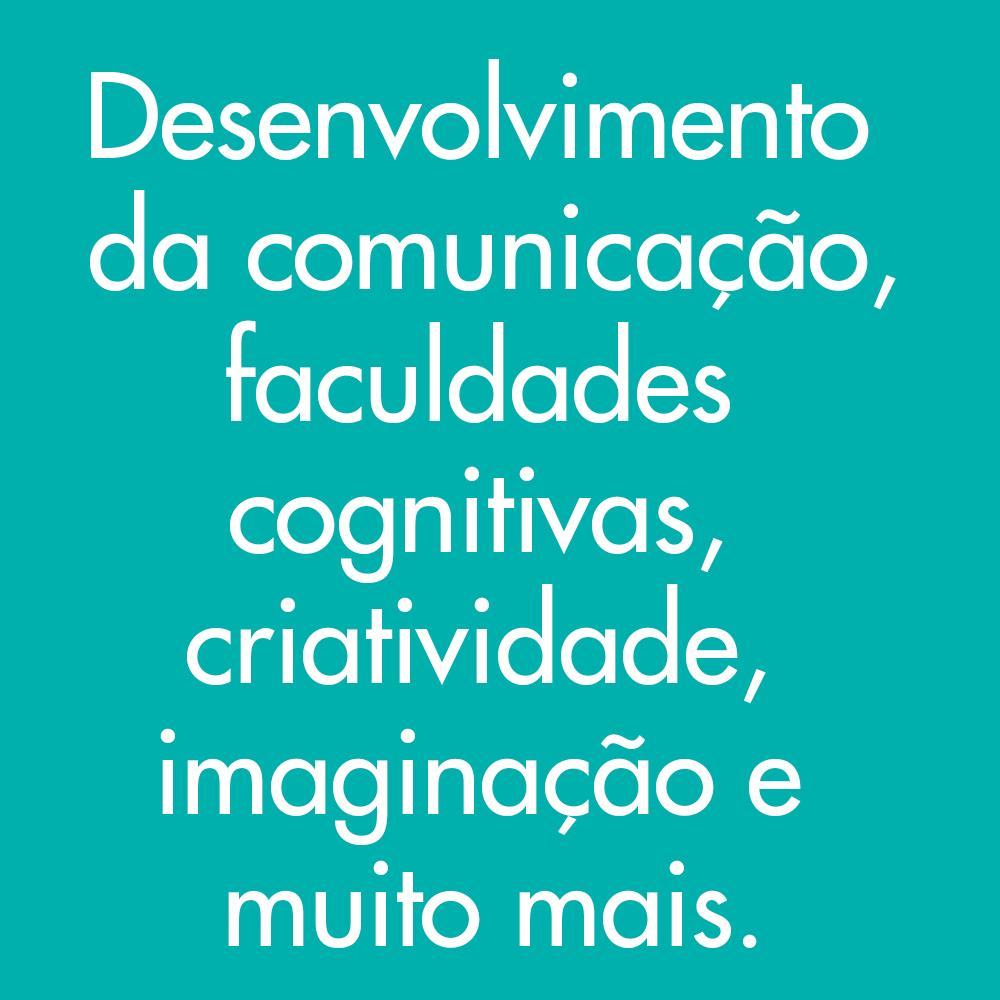 Desenvolvimento da comunicação, faculdades cognitivas, criatividade, imaginação e muito mais